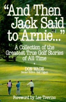 """And Then Jack Said to Arnie..."": A Collection of the Greatest True Golf Stories of All Time - Don Wade"