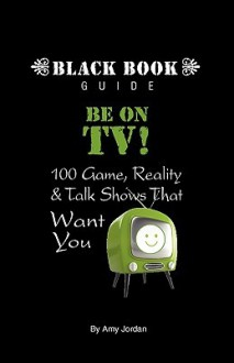 Be on TV! 100 Game, Reality & Talk Shows That Want You - Amy Jordan
