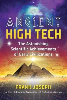 Ancient High Tech: The Astonishing Scientific Achievements of Early Civilizations - Frank Joseph
