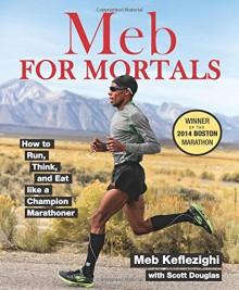 Meb For Mortals: How to Run, Think, and Eat like a Champion Marathoner - Meb Keflezighi, Scott Douglas