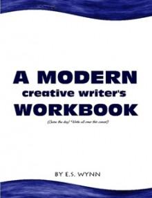 A Modern Creative Writer's Workbook - E.S. Wynn