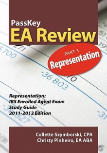 PassKey EA Review, Part 3: Representation, IRS Enrolled Agent Exam Study Guide 2011-2012 Edition - Christy Pinheiro, Collette Szymborski