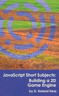 JavaScript Short Subjects: Building a 2D Game Engine - D. Roland Hess