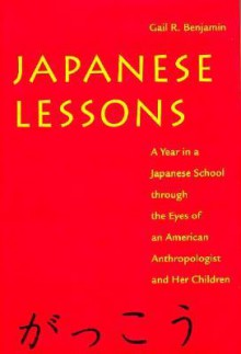 Japanese Lessons: A Year in a Japanese School Through the Eyes of An American Anthropologist and Her Children - Gail Benjamin