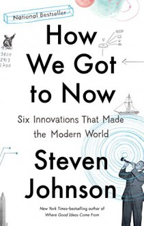 How We Got to Now: Six Innovations That Made the Modern World - Steven Johnson