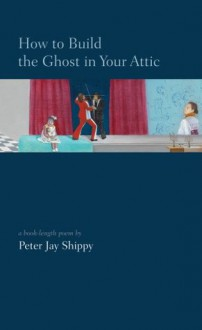 How to Build the Ghost in Your Attic - Peter Jay Shippy