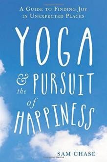 Yoga and the Pursuit of Happiness: A Guide to Finding Joy in Unexpected Places - Sam Chase