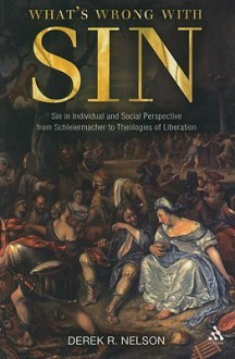 What's Wrong with Sin: Sin in Individual and Social Perspective from Schleiermacher to Theologies of Liberation - Derek R. Nelson