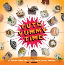 Cute Yummy Time: 70 Recipes for the Cutest Food You'll Ever Eat - La Carmina