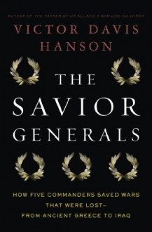 The Savior Generals: How Five Great Commanders Saved Wars That Were Lost - From Ancient Greece to Iraq - Victor Davis Hanson