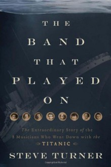 The Band That Played on: The Extraordinary Story of the 8 Musicians Who Went Down with the Titanic - Steve Turner