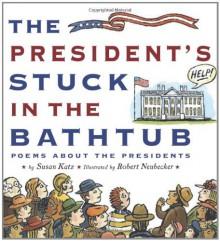 The President's Stuck in the Bathtub: Poems About the Presidents - Susan Katz, Robert Neubecker