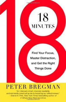 18 Minutes: Find Your Focus, Master Distraction, and Get the Right Things Done - Peter Bregman