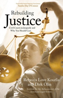 Rebuilding Justice: Civil Courts in Jeopardy and Why You Should Care - Dirk Olin, Rebecca Love Kourlis, Institute for the Advancement of the American Legal System, Sandra Day O'Connor