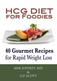 HCG Diet for Foodies: 40 Gourmet Recipes for Rapid Weight Loss - Mir Joffrey, Liz Scott