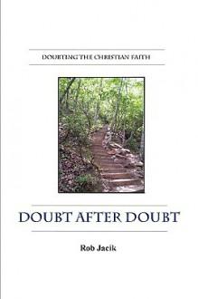 Doubt After Doubt: Doubting the Christian Faith (Paperback) - Rob Jacik