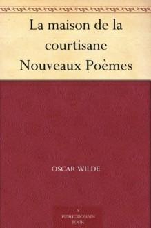 La maison de la courtisane Nouveaux Poèmes (French Edition) - Oscar Wilde