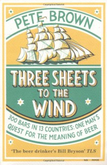 Three Sheets to the Wind: One Man's Quest for the Meaning of Beer - Pete Brown