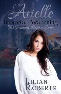 Arielle Immortal Awakening (Immortal Rapture #1) - Lilian Roberts