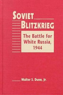 Soviet Blitzkrieg: The Battle For White Russia, 1944 - Walter S. Dunn Jr.