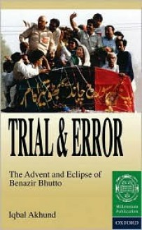 Trial and Error: The Advent and Eclipse of Benazir Bhutto - Iqbal Akhund