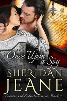 Once Upon a Spy: A Secrets and Seduction Book - Sheridan Jeane
