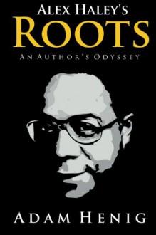 Alex Haley's Roots: An Author's Odyssey - Adam D Henig