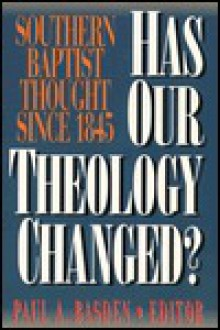 Has Our Theology Changed? : Southern Baptist Thought Since 1845 - Paul A. Basden