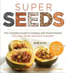 Super Seeds: The Complete Guide to Cooking with Power-Packed Chia, Quinoa, Flax, Hemp, & Amaranth - Kim Lutz