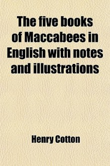 The Five Books of Maccabees in English with Notes and Illustrations - Henry Cotton
