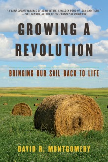 Growing a Revolution: Bringing Our Soil Back to Life - David Montgomery