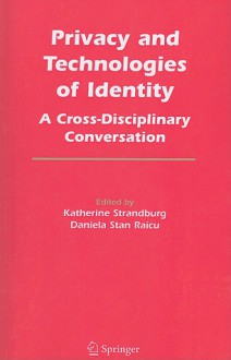 Privacy and Technologies of Identity: A Cross-Disciplinary Conversation - Katherine J. Strandburg, Daniela Stan Raicu