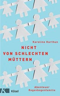 Nicht von schlechten Müttern: Abenteuer Regenbogenfamilie - Karoline Harthun