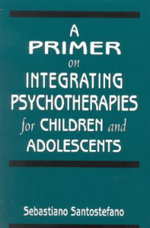 A Primer on Integrating Psychotherapies for Children and Adolescents - Sebastiano Santostefano