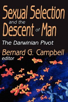 Sexual Selection and the Descent of Man: The Darwinian Pivot - Bernard Campbell