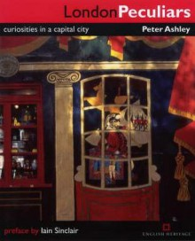 London Peculiars: Curiosities In A Capital City - Peter Ashley
