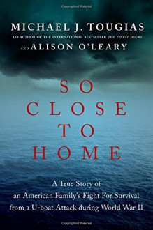 So Close to Home: A True Story of an American Family's Fight for Survival During World War II - Michael J. Tougias,Alison O'Leary