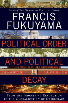 Political Order and Political Decay: From the Industrial Revolution to the Globalization of Democracy - Francis Fukuyama