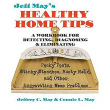 Jeff May's Healthy Home Tips: A Workbook for Detecting, Diagnosing, and Eliminating Pesky Pests, Stinky Stenches, Musty Mold, and Other Aggravating Home Problems - Jeffrey C. May, Connie L. May