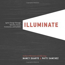 Illuminate: Ignite Change Through Speeches, Stories, Ceremonies, and Symbols - Nancy Duarte,Patti Sanchez