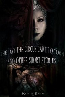 The Day the Circus Came to Town and Other Short Stories - Kevin Eads, Corvis Nocturnum