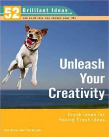 Unleash Your Creativity (52 Brilliant Ideas): Fresh Ideas for Having Fresh Ideas - Rob Bevan