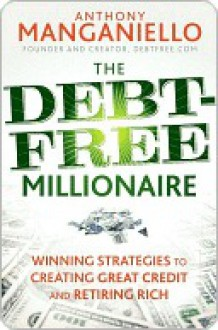 The Debt-Free Millionaire: Winning Strategies to Creating Great Credit and Retiring Rich - Anthony Manganiello