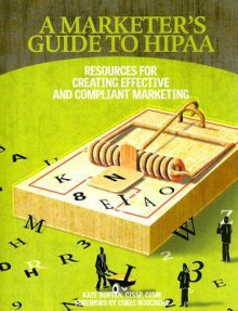 A Marketer's Guide to HIPAA: Resources for Creating Effective and Compliant Marketing - Kate Borten, Chris Houchens