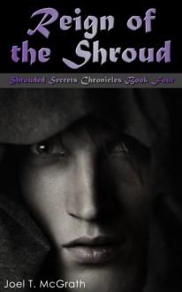 Reign of the Shroud (Shrouded Secrets Chronicles, #4) - Joel T. McGrath