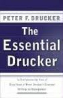 The Essential Drucker: In One Volume the Best of Sixty Years of Peter Drucker's Essential Writings on Management 1st (first) edition -
