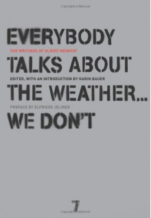 Everybody Talks About the Weather . . . We Don't: The Writings of Ulrike Meinhof - Ulrike Meinhof