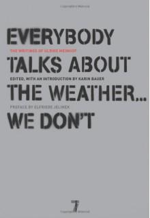 Everybody Talks About the Weather . . . We Don't: The Writings of Ulrike Meinhof - Ulrike Meinhof, Karin Bauer, Elfriede Jelinek, Luise von Flotow