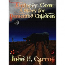 Unholy Cow (A Story for Demented Children #4) - John H. Carroll