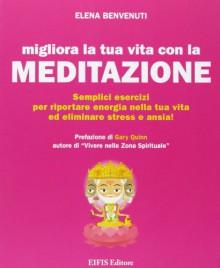 Migliora la tua vita con la meditazione. Semplici esercizi per riportare energia nella tua vita ed eliminare stress e ansia! - Elena Benvenuti